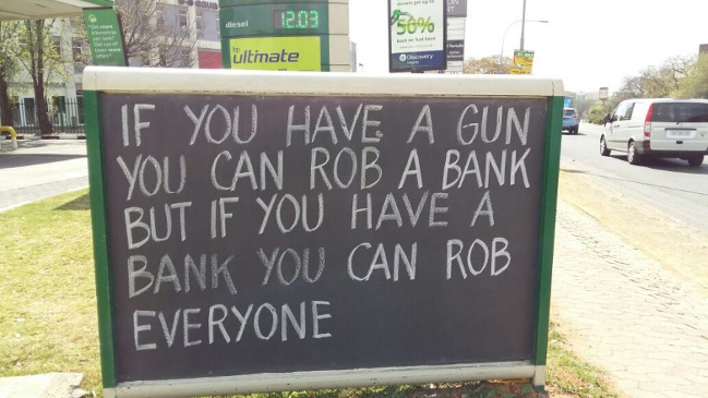 Petrol Station Wisdom - If you have a gun you can rob a bank but if you have a bank you can rob everyone.