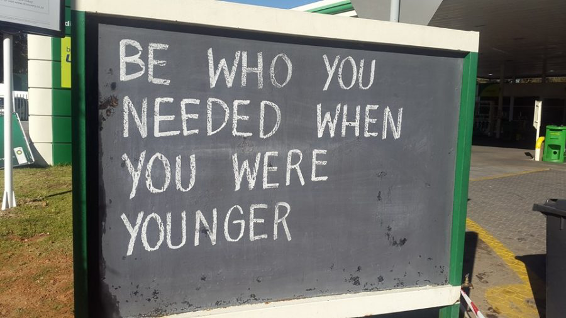 Petrol Station Wisdom - Be who you needed when you were younger.